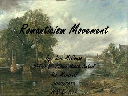 Romanticism Movement By: Sara McComas Walter W. Stiern Middle School Ms. Marshall 2009/2010 H.S.S.: 7.11.