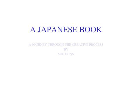 A JAPANESE BOOK A JOURNEY THROUGH THE CREATIVE PROCESS BY SUE GUNN.