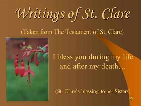 Writings of St. Clare (Taken from The Testament of St. Clare) I bless you during my life and after my death… (St. Clares blessing to her Sisters)