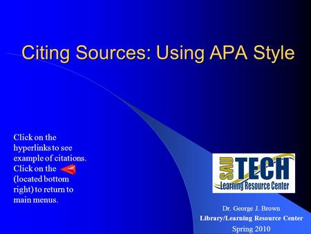 Citing Sources: Using APA Style Citing Sources: Using APA Style Dr. George J. Brown Library/Learning Resource Center Spring 2010 Click on the hyperlinks.