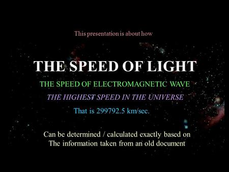 This presentation is about how THE SPEED OF LIGHT THE SPEED OF ELECTROMAGNETIC WAVE THE HIGHEST SPEED IN THE UNIVERSE Can be determined / calculated exactly.
