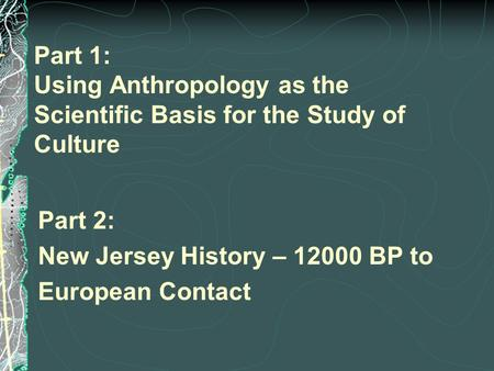 Part 1: Using Anthropology as the Scientific Basis for the Study of Culture Part 2: New Jersey History – 12000 BP to European Contact.