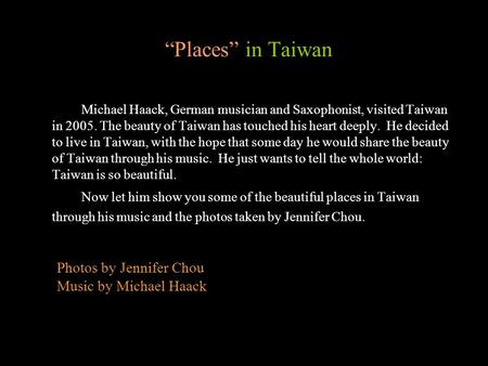 Places in Taiwan Michael Haack, German musician and Saxophonist, visited Taiwan in 2005. The beauty of Taiwan has touched his heart deeply. He decided.