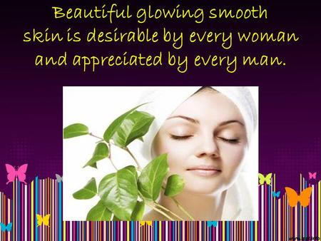Beautiful glowing smooth skin is desirable by every woman and appreciated by every man.