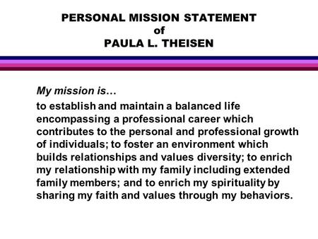 PERSONAL MISSION STATEMENT of PAULA L. THEISEN My mission is… to establish and maintain a balanced life encompassing a professional career which contributes.