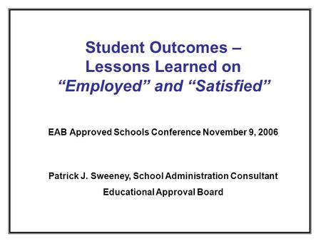 Student Outcomes – Lessons Learned on Employed and Satisfied EAB Approved Schools Conference November 9, 2006 Patrick J. Sweeney, School Administration.