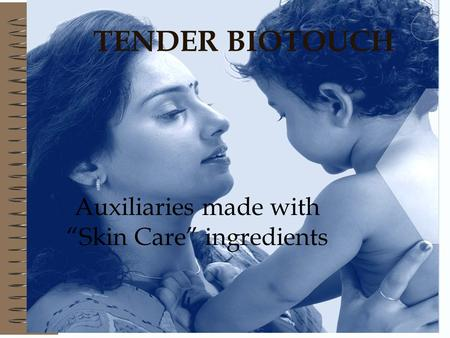 TENDER BIOTOUCH Auxiliaries made with Skin Care ingredients.