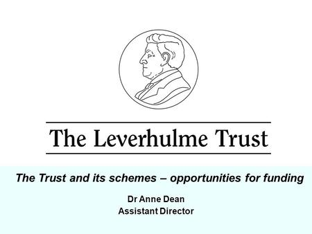 Dr Anne Dean Assistant Director The Trust and its schemes – opportunities for funding.