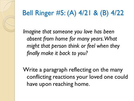 Bell Ringer #5: (A) 4/21 & (B) 4/22 Imagine that someone you love has been absent from home for many years. What might that person think or feel when they.