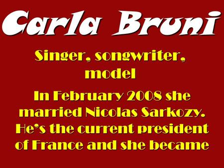 Carla Bruni Singer, songwriter, model In February 2008 she married Nicolas Sarkozy. Hes the current president of France and she became.