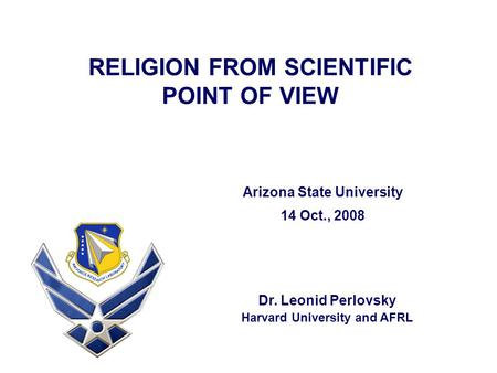 RELIGION FROM SCIENTIFIC POINT OF VIEW Dr. Leonid Perlovsky Harvard University and AFRL Arizona State University 14 Oct., 2008.