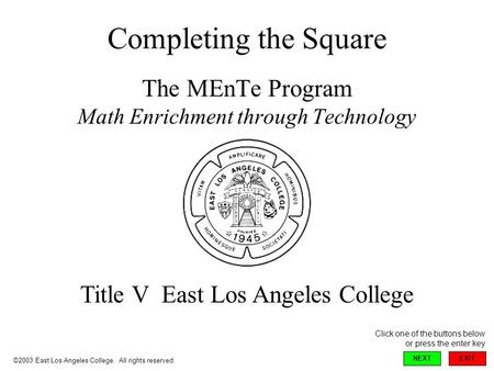 Completing the Square The MEnTe Program Math Enrichment through Technology Title V East Los Angeles College ©2003 East Los Angeles College. All rights.