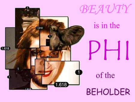 BEAUTY is in the PHI of the BEHOLDER.