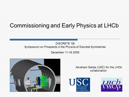 Abraham Gallas (USC) for the LHCb collaboration DISCRETE '08 Symposium on Prospects in the Physics of Discrete Symmetries December 11-16 2008 Commissioning.
