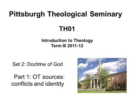 Set 2: Doctrine of God Part 1: OT sources: conflicts and identity TH01 Introduction to Theology Term III 2011-12 Pittsburgh Theological Seminary.