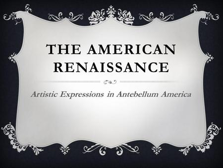 THE AMERICAN RENAISSANCE Artistic Expressions in Antebellum America.