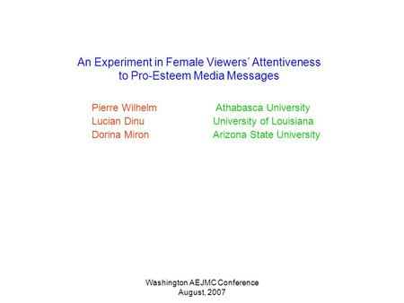 Washington AEJMC Conference August, 2007 An Experiment in Female Viewers Attentiveness to Pro-Esteem Media Messages Pierre Wilhelm Athabasca University.