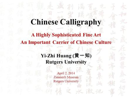 Chinese Calligraphy A Highly Sophisticated Fine Art An Important Carrier of Chinese Culture Yi-Zhi Huang ( ) Rutgers University April 2, 2014 Zimmerli.