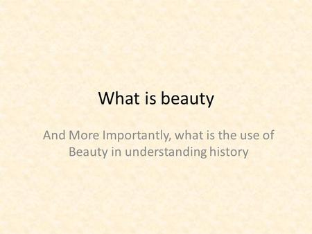 What is beauty And More Importantly, what is the use of Beauty in understanding history.