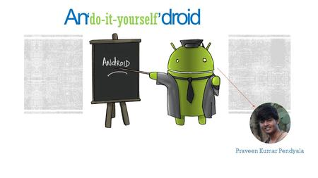 Ando-it-yourself droid Praveen Kumar Pendyala. Outline Brief intro to the Droid developement Setting up the Life saviors - Development tools Hello Droid.