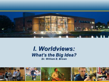 I. Worldviews: Whats the Big Idea? Dr. William E. Brown.
