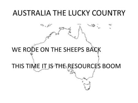 AUSTRALIA THE LUCKY COUNTRY WE RODE ON THE SHEEPS BACK THIS TIME IT IS THE RESOURCES BOOM.