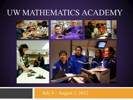 UW MATHEMATICS ACADEMY July 8 – August 3, 2012. University of Washington-Seattle College of Engineering Mathematics Academy 2012 July 8 - August 3 2012.