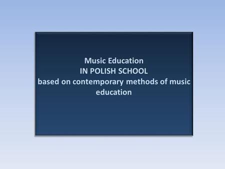 Music Education IN POLISH SCHOOL based on contemporary methods of music education.