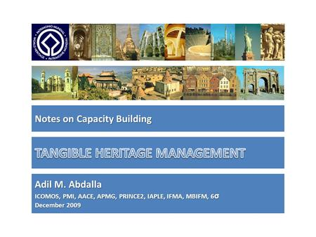 Notes on Capacity Building Adil M. Abdalla ICOMOS, PMI, AACE, APMG, PRINCE2, IAPLE, IFMA, MBIFM, 6 σ December 2009.
