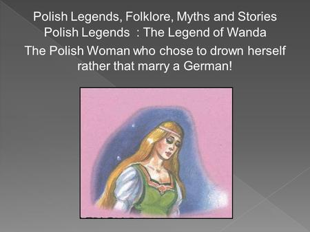 Polish Legends, Folklore, Myths and Stories Polish Legends : The Legend of Wanda The Polish Woman who chose to drown herself rather that marry a German!