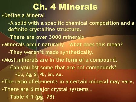 Ch. 4 Minerals Define a Mineral –A solid with a specific chemical composition and a definite crystalline structure. –There are over 3000 minerals Minerals.