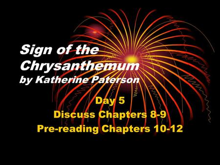 Sign of the Chrysanthemum by Katherine Paterson Day 5 Discuss Chapters 8-9 Pre-reading Chapters 10-12.
