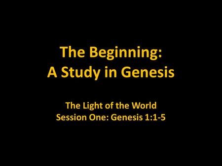 The Beginning: A Study in Genesis The Light of the World Session One: Genesis 1:1-5.