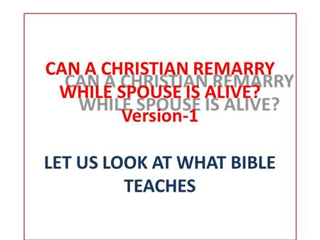 CAN A CHRISTIAN REMARRY WHILE SPOUSE IS ALIVE? CAN A CHRISTIAN REMARRY WHILE SPOUSE IS ALIVE? Version-1 LET US LOOK AT WHAT BIBLE TEACHES.