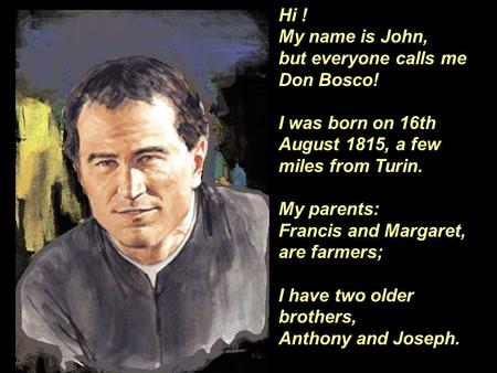 Hi ! My name is John, but everyone calls me Don Bosco! I was born on 16th August 1815, a few miles from Turin. My parents: Francis and Margaret, are farmers;
