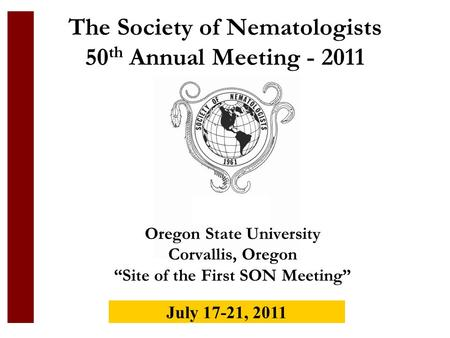 The Society of Nematologists 50 th Annual Meeting - 2011 Oregon State University Corvallis, Oregon Site of the First SON Meeting July 17-21, 2011.