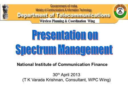 National Institute of Communication Finance 30 th April 2013 (T K Varada Krishnan, Consultant, WPC Wing)