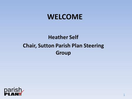 1 WELCOME Heather Self Chair, Sutton Parish Plan Steering Group.
