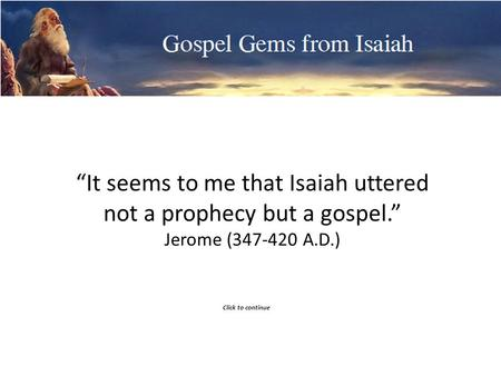 Gospel Gems from Isaiah It seems to me that Isaiah uttered not a prophecy but a gospel. Jerome (347-420 A.D.) Click to continue.