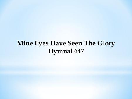 Mine Eyes Have Seen The Glory Hymnal 647. Mine Eyes Have Seen The Glory Hymnal 647 Mine eyes have seen the glory of the coming of the Lord; He is trampling.