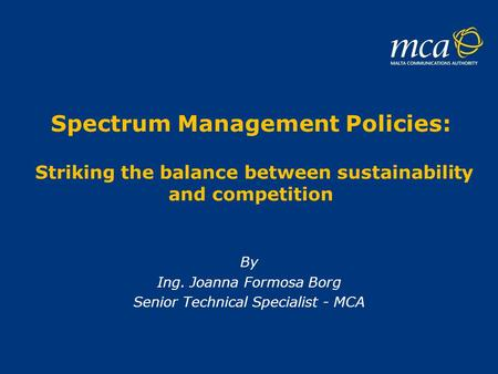 Spectrum Management Policies: Striking the balance between sustainability and competition By Ing. Joanna Formosa Borg Senior Technical Specialist - MCA.
