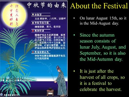 About the Festival On lunar August 15th, so it is the Mid-August day. Since the autumn season consists of lunar July, August, and September, so it is also.