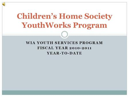 WIA YOUTH SERVICES PROGRAM FISCAL YEAR 2010-2011 YEAR-TO-DATE Childrens Home Society YouthWorks Program.