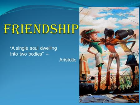 "Friendship ""A single soul dwelling Into two bodies"" – Aristotle."
