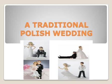 A TRADITIONAL POLISH WEDDING. PLANNING THE WEDDIDNG: Weddings are usually planned a year before as there are no free ballrooms as well as restaurants.