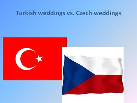 Turkish weddings vs. Czech weddings. Question 1: What are typical rituals during a wedding? Turkish: Before the ''Day D'' the groom and the bride are.