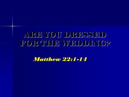 ARE YOU DRESSED FOR THE WEDDING? Matthew 22:1-14.