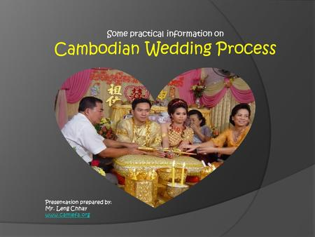 Presentation prepared by: Mr. Leng Chhay www.camlefa.org Some practical information on Cambodian Wedding Process.