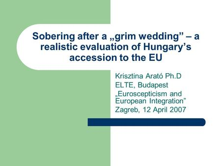 Sobering after a grim wedding – a realistic evaluation of Hungarys accession to the EU Krisztina Arató Ph.D ELTE, Budapest Euroscepticism and European.