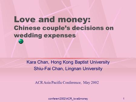 Conferen\2002\ACR_love&money1 Love and money: Chinese couples decisions on wedding expenses Kara Chan, Hong Kong Baptist University Shiu-Fai Chan, Lingnan.